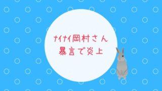 ナイナイ岡村さんがオールナイトニッポンで暴言を発し炎上しました